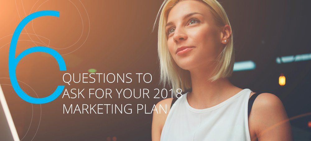 6 Questions to Ask When Building Your 2018 Data-Driven Marketing Plan